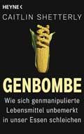 Die Genbombe: Wie sich genmanipulierte Lebensmittel in unser Essen schleichen